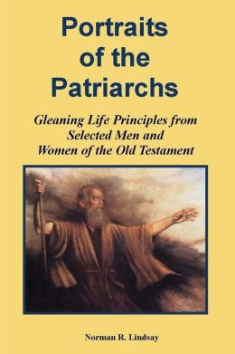 Portraits of the Patriarchs: Gleaning Life Principles from Selected Men and Women of the Old Testament
