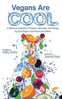 Vegans Are Cool: A Delicious Collection of Essays, Interviews and Articles by Cool Vegans from Around the Planet