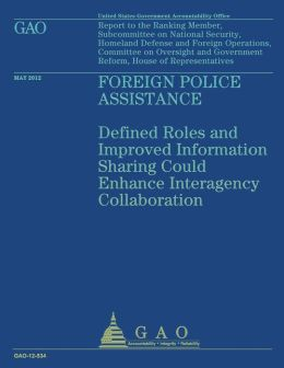 Foreign Police Assistance: Defined Roles and Improved Imformation Sharing Could Enhance Interagency Collaboration