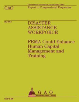 Disaster Assistance Workforce: Fema Could Enhance Human Capital Management and Training
