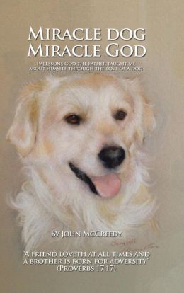 Miracle Dog Miracle God: What God the Father Taught Me about Himself Through the Love of a Dog