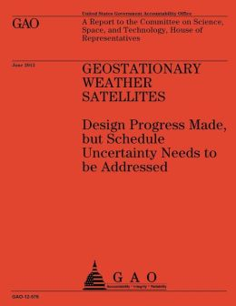 Geostationary Weather Satellites: Design Progress Made, but Schedule Uncertainty Needs to be Addressed