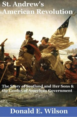 St. Andrew's American Revolution: The Story of Scotland and Her Sons and the Genius of American Government