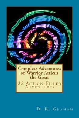 Complete Adventures of Warrior Atticus the Great: 35 Action-Filled Adventures
