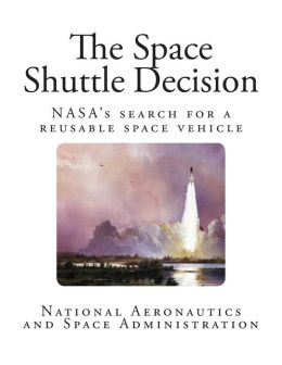 The Space Shuttle Decision: NASAs search for a reusable space vehicle