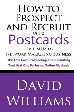 How to Prospect and Recruit Using Postcards for a MLM or Network Marketing Business: The Low Cost Prospecting and Recruiting Tool That Out Performs On