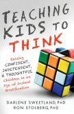 Book Cover Image. Title: Teaching Kids to Think:  Raising Confident, Independent, and Thoughtful Children in an Age of Instant Gratification, Author: Darlene Sweetland