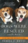 Book Cover Image. Title: The Dogs Were Rescued (And So Was I), Author: Teresa Rhyne