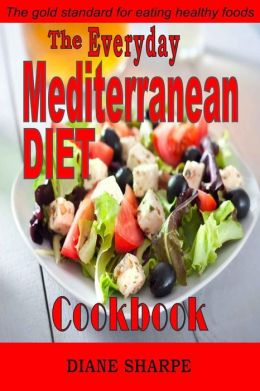 The Everyday Mediterranean Diet Cookbook: The Mediterranean Diet Cookbook Recipes for Hearty Health, Weight Loss, Renewed Vitality and Long Life