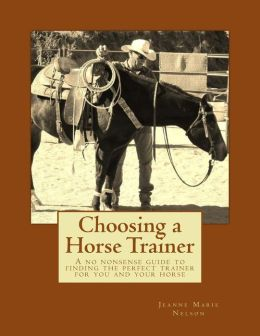 Choosing a Horse Trainer: A No Nonsense Guide to Finding the Perfect Trainer for You and Your Horse