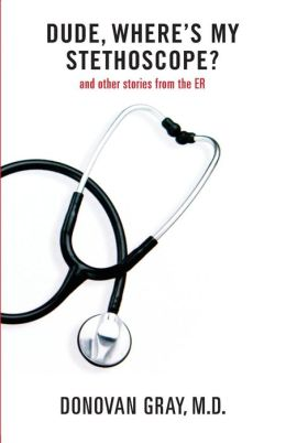 Dude, Where's My Stethoscope?: and other stories from the ER