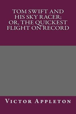 Tom Swift and His Sky Racer; Or, the Quickest Flight on Record