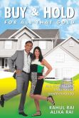 Book Cover Image. Title: Buy and Hold for All That Gold:  Simple Steps to Real Estate Millions, Author: Rahul Rai