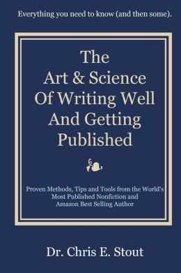 The Art & Science of Writing Well and Getting Published: Proven Methods, Tips, and Tools from the World's Most Published Nonfiction and Amazon Best Se