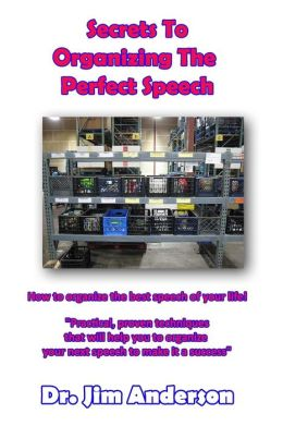 Secrets To Organizing The Perfect Speech: How to organize the best speech of your life!