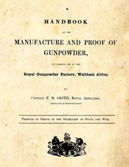 A Handbook of the Manufacture and Proof of Gunpowder: As Carried on at the Royal Gunpowder Factory Waltham Abbey