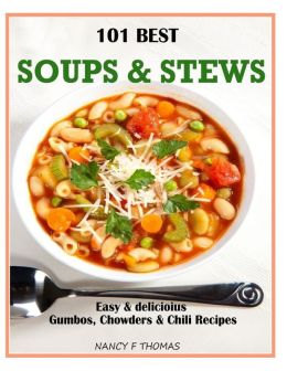 101 Best Soups & Stews: Easy & Delicious Gumbos, Chowders & Chili Recipes