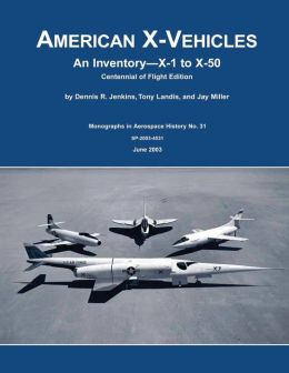 American X-Vehicles: An Inventory - X-1 to X-50: Centennial of Flight Edition