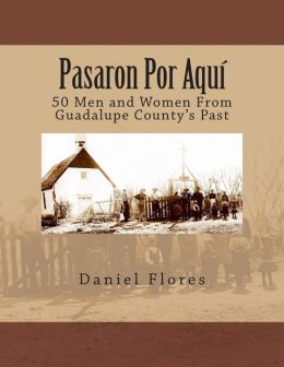 Pasaron Por Aqu: 50 Men and Women From Guadalupe County's Past