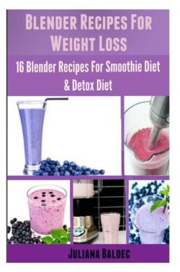 Blender Recipes For Weight Loss: 16 Blender Recipes For The Smoothie Diet & Detox Diet