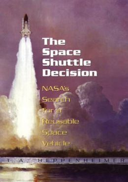 The Space Shuttle Decision: NASA's Search for a Reusable Space Vehicle