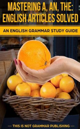 Mastering A, An, the - English Articles Solved: An English Grammar Study Guide
