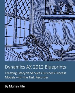 Dynamics Ax 2012 Blueprints: Creating Lifecycle Services Business Process Models