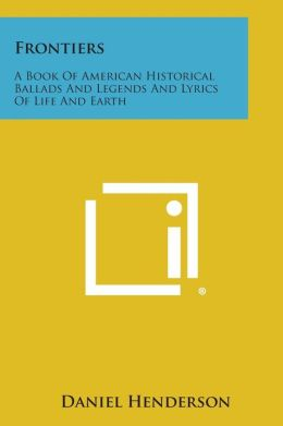 Frontiers: A Book of American Historical Ballads and Legends and Lyrics of Life and Earth