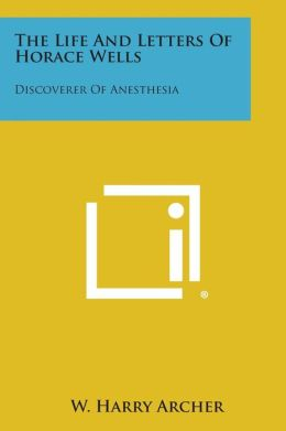 The Life and Letters of Horace Wells: Discoverer of Anesthesia