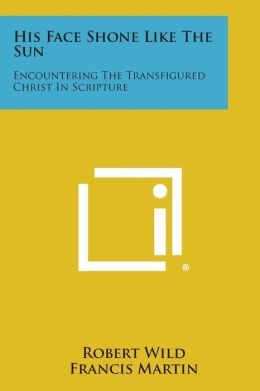 His Face Shone Like the Sun: Encountering the Transfigured Christ in Scripture