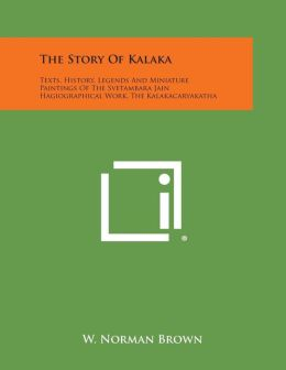 The Story of Kalaka: Texts, History, Legends and Miniature Paintings of the Svetambara Jain Hagiographical Work, the Kalakacaryakatha