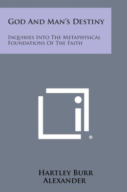 God and Man's Destiny: Inquiries Into the Metaphysical Foundations of the Faith