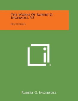 The Works of Robert G. Ingersoll, V5: Discussions