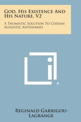God, His Existence and His Nature, V2: A Thomistic Solution to Certain Agnostic Antinomies