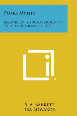Pomo Myths: Bulletin of the Public Museum of the City of Milwaukee, V15