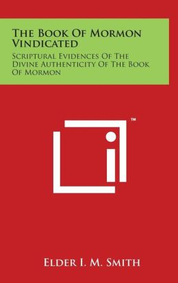 The Book Of Mormon Vindicated: Scriptural Evidences Of The Divine Authenticity Of The Book Of Mormon