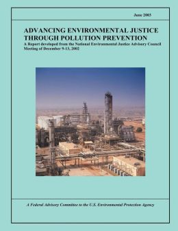 Advancing Environmental Justice Through Pollution Prevention: A Report developed from the National Environmental Justice Advisory Council Meeting of December 9-13, 2002