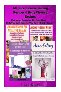 60 Juice Cleanse Juicing Recipes & Body Cleanse Recipes: Cleansing Smoothie Recipes Made With The Best Juicer & The Best Blender Ever