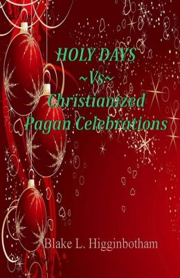 Holy Days ~Vs~Christianized Pagan Celebrations: Compact Version