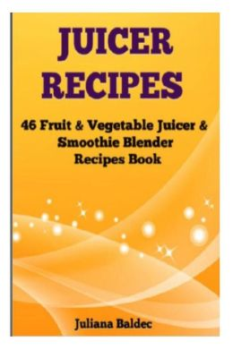 Juicer Recipes: 46 Fruit & Vegetable Smoothie & Juicer Blender Recipes Book