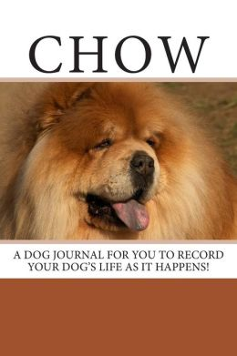 Chow: A Dog Journal for You to Record Your Dog's Life as It Happens!