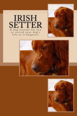 Irish Setter: A Dog Journal for You to Record Your Dog's Life as It Happens!