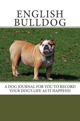 English Bulldog: A Dog Journal for You to Record Your Dog's Life as It Happens!