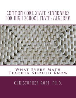 Common Core State Standards for High School Math: Algebra: What Every Math Teacher Should Know