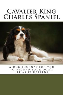 Cavalier King Charles Spaniel: A dog journal for you to record your dog's life as it happens!