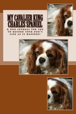 My Cavalier King Charles Spaniel: A Dog Journal for You to Record Your Dog's Life as It Happens!
