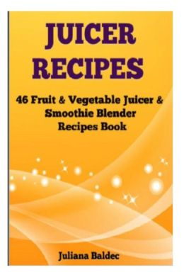 Juicer Recipes: 46 Fruit & Vegetable Juicer & Smoothie Blender Recipes Book