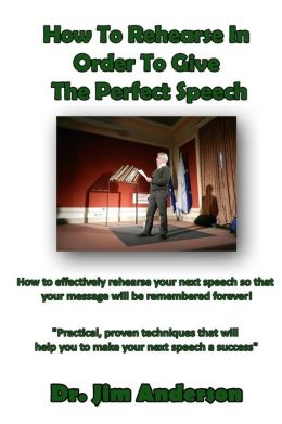 How To Rehearse In Order To Give The Perfect Speech: How to effectively rehearse your next speech so that your message will be remembered forever!