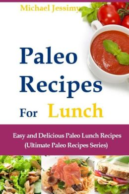 Paleo Recipes For Lunch: Easy and Delicious Paleo Lunch Recipes (Ultimate Paleo