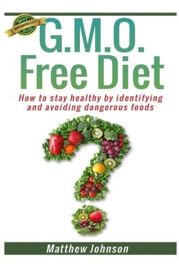 Gmo Free Diet: How to Stay Healthy by Identifying and Avoiding Dangerous Foods